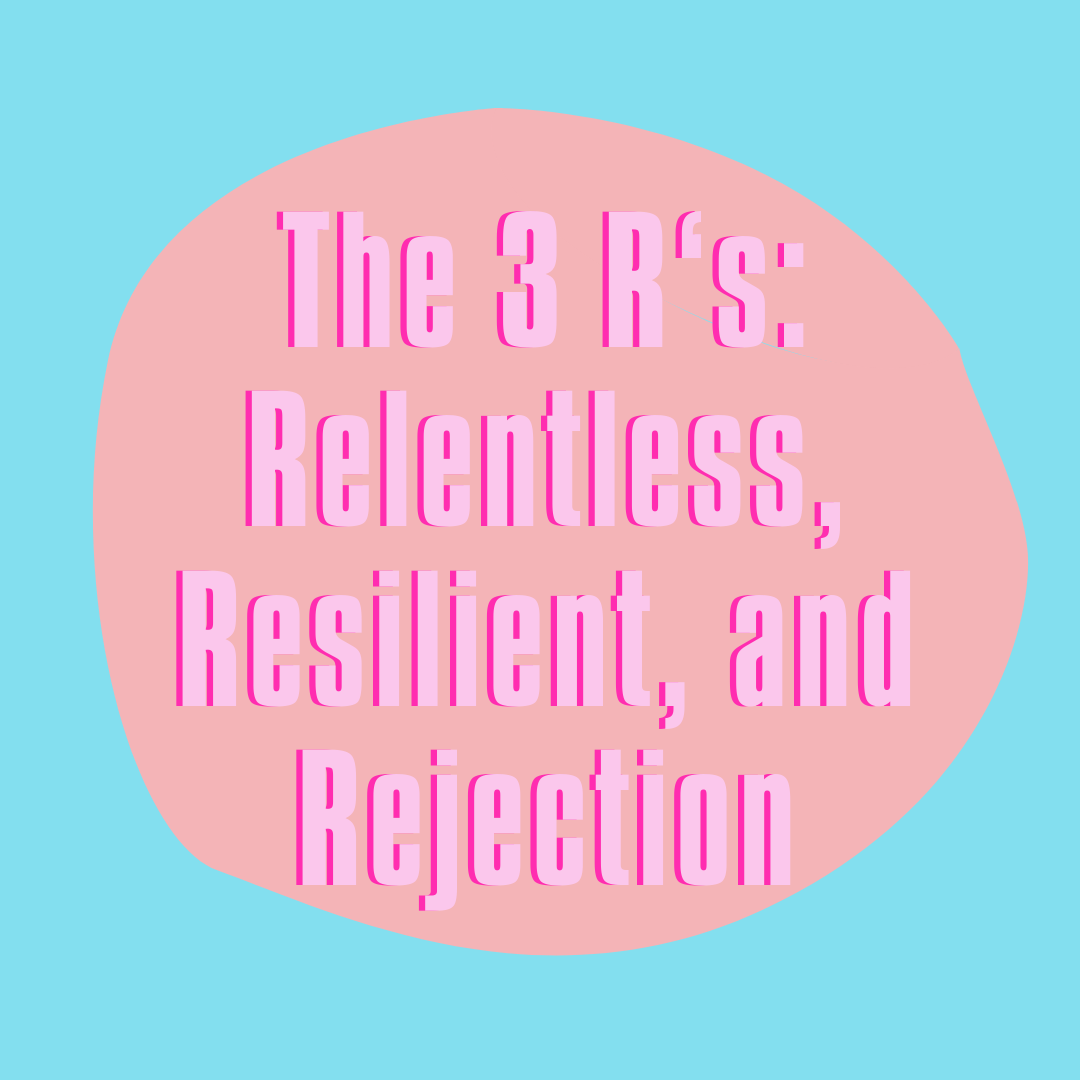 The 3 R's: Relentless, Resilient, and Rejection
